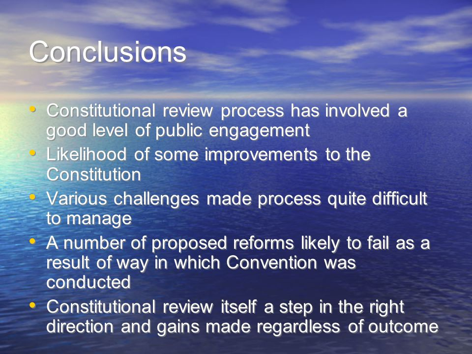 Conclusions Constitutional review process has involved a good level of public engagement Likelihood of some improvements to the Constitution Various challenges made process quite difficult to manage A number of proposed reforms likely to fail as a result of way in which Convention was conducted Constitutional review itself a step in the right direction and gains made regardless of outcome Constitutional review process has involved a good level of public engagement Likelihood of some improvements to the Constitution Various challenges made process quite difficult to manage A number of proposed reforms likely to fail as a result of way in which Convention was conducted Constitutional review itself a step in the right direction and gains made regardless of outcome
