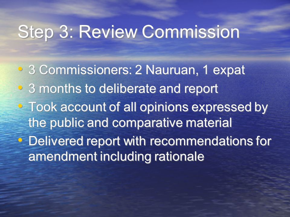 Step 3: Review Commission 3 Commissioners: 2 Nauruan, 1 expat 3 months to deliberate and report Took account of all opinions expressed by the public and comparative material Delivered report with recommendations for amendment including rationale 3 Commissioners: 2 Nauruan, 1 expat 3 months to deliberate and report Took account of all opinions expressed by the public and comparative material Delivered report with recommendations for amendment including rationale