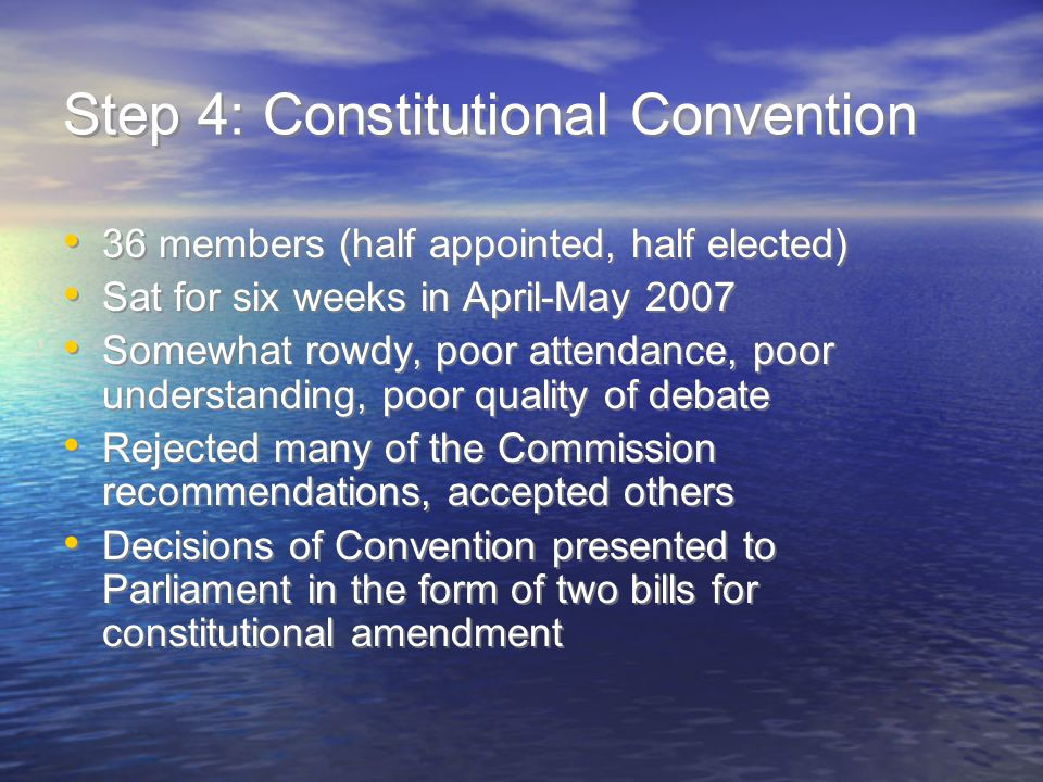 Step 4: Constitutional Convention 36 members (half appointed, half elected) Sat for six weeks in April-May 2007 Somewhat rowdy, poor attendance, poor understanding, poor quality of debate Rejected many of the Commission recommendations, accepted others Decisions of Convention presented to Parliament in the form of two bills for constitutional amendment 36 members (half appointed, half elected) Sat for six weeks in April-May 2007 Somewhat rowdy, poor attendance, poor understanding, poor quality of debate Rejected many of the Commission recommendations, accepted others Decisions of Convention presented to Parliament in the form of two bills for constitutional amendment