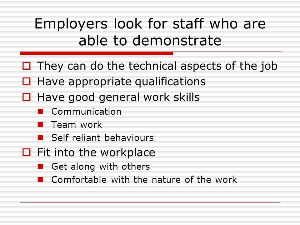 Employers look for staff who are able to demonstrate  They can do the technical aspects of the job  Have appropriate qualifications  Have good general work skills Communication Team work Self reliant behaviours  Fit into the workplace Get along with others Comfortable with the nature of the work