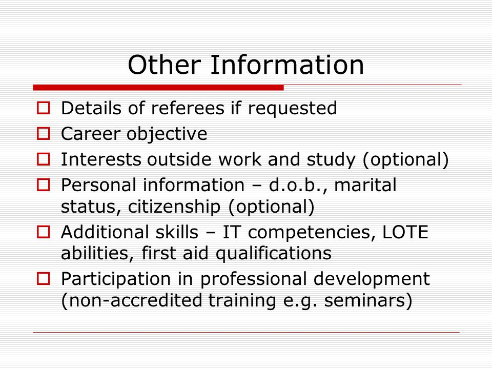Other Information  Details of referees if requested  Career objective  Interests outside work and study (optional)  Personal information – d.o.b., marital status, citizenship (optional)  Additional skills – IT competencies, LOTE abilities, first aid qualifications  Participation in professional development (non-accredited training e.g.