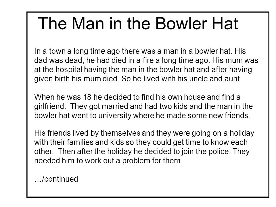 The Man in the Bowler Hat In a town a long time ago there was a man in a bowler hat.
