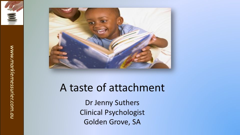 www.marklemessurier.com.au A taste of attachment Dr Jenny Suthers Clinical Psychologist Golden Grove, SA
