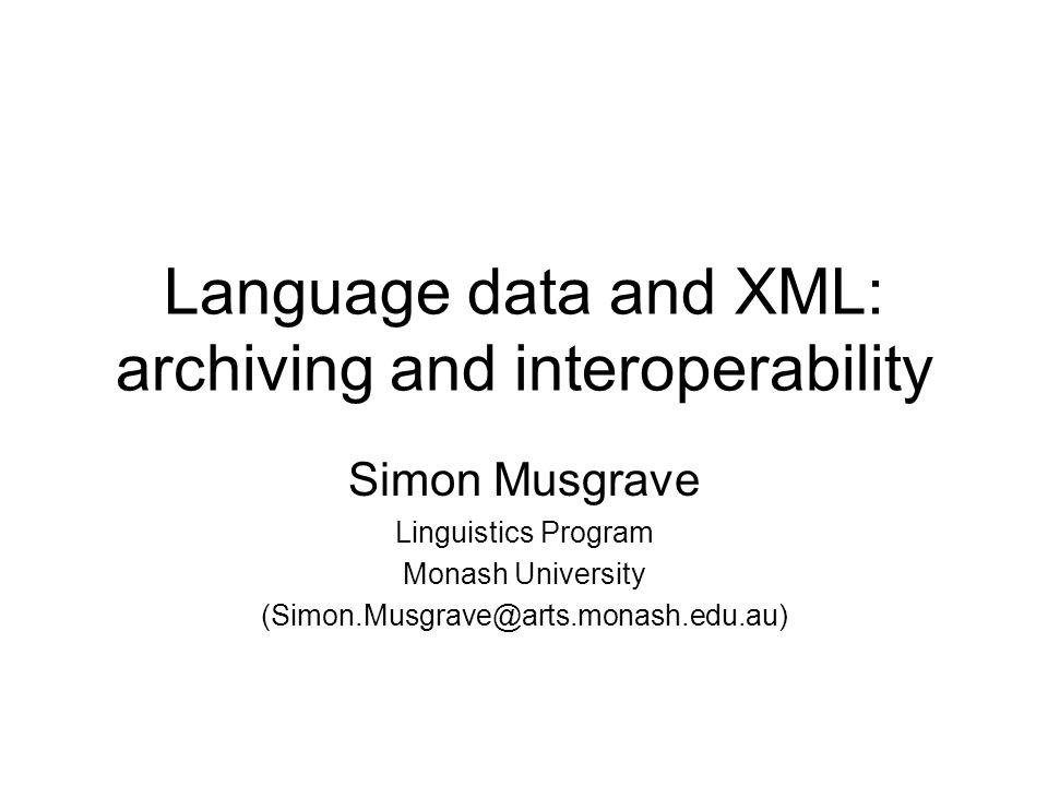 Language data and XML: archiving and interoperability Simon Musgrave Linguistics Program Monash University (Simon.Musgrave@arts.monash.edu.au)