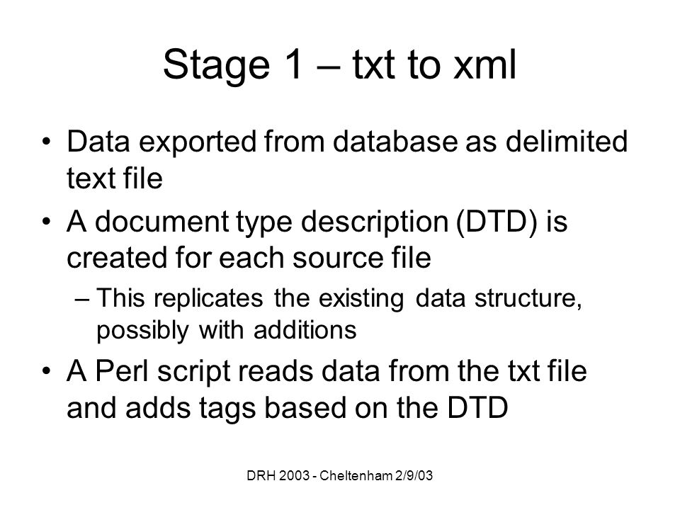 DRH 2003 - Cheltenham 2/9/03 Stage 1 – txt to xml Data exported from database as delimited text file A document type description (DTD) is created for