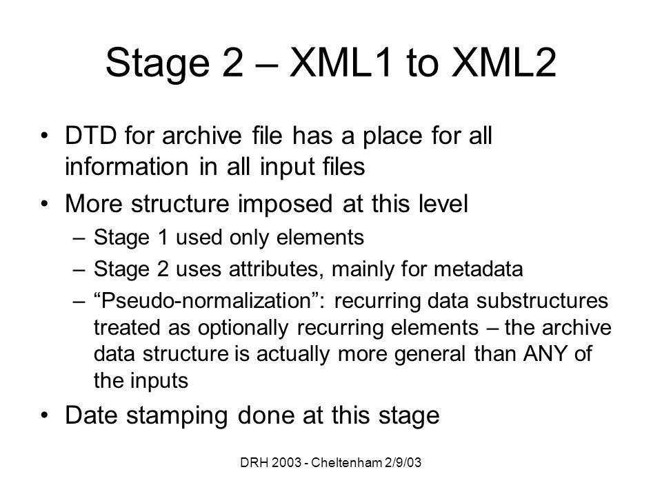 DRH 2003 - Cheltenham 2/9/03 Stage 2 – XML1 to XML2 DTD for archive file has a place for all information in all input files More structure imposed at