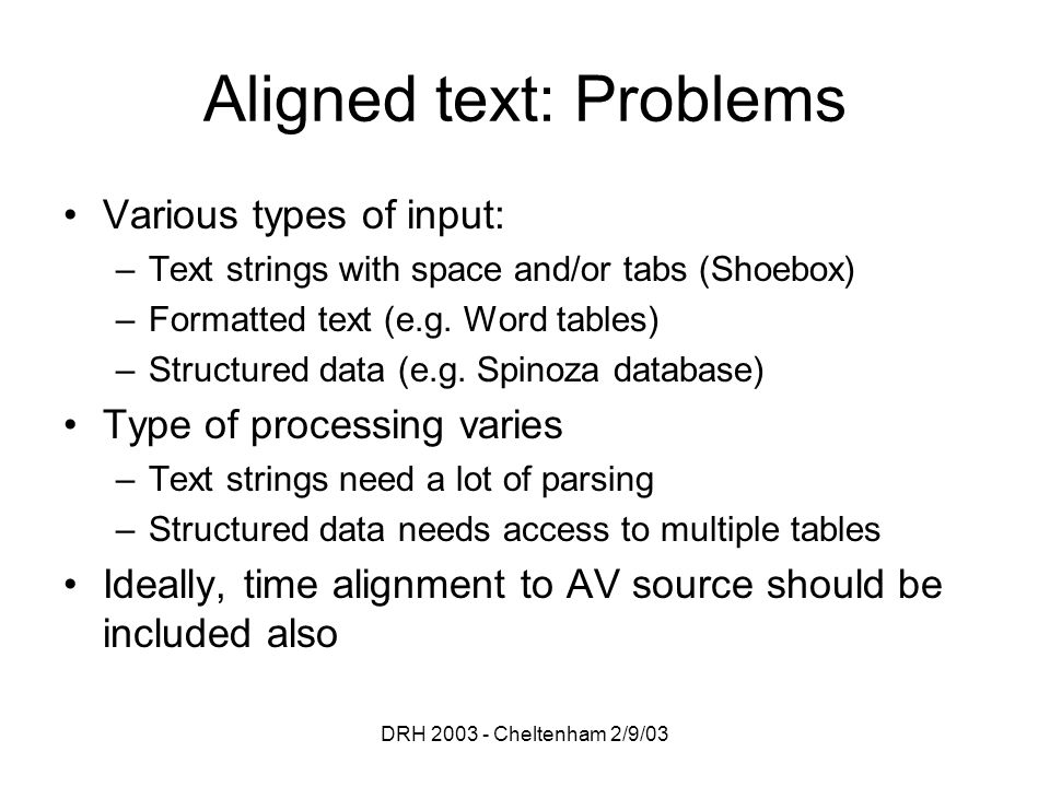 DRH 2003 - Cheltenham 2/9/03 Aligned text: Problems Various types of input: –Text strings with space and/or tabs (Shoebox) –Formatted text (e.g. Word