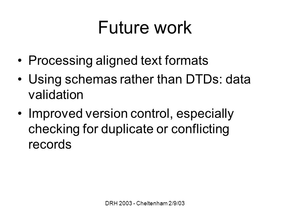 DRH 2003 - Cheltenham 2/9/03 Future work Processing aligned text formats Using schemas rather than DTDs: data validation Improved version control, especially checking for duplicate or conflicting records