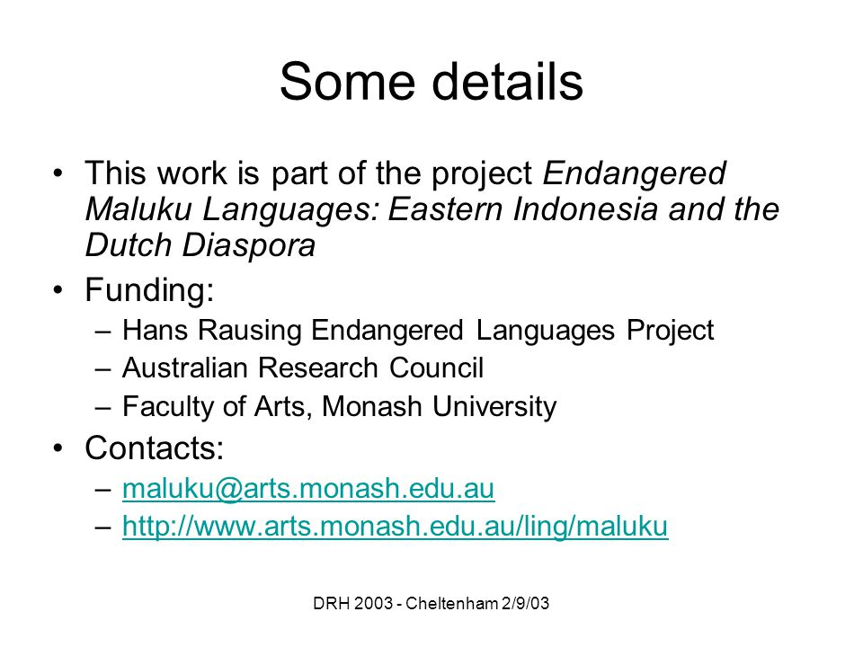 DRH 2003 - Cheltenham 2/9/03 Some details This work is part of the project Endangered Maluku Languages: Eastern Indonesia and the Dutch Diaspora Funding: –Hans Rausing Endangered Languages Project –Australian Research Council –Faculty of Arts, Monash University Contacts: –maluku@arts.monash.edu.aumaluku@arts.monash.edu.au –http://www.arts.monash.edu.au/ling/malukuhttp://www.arts.monash.edu.au/ling/maluku