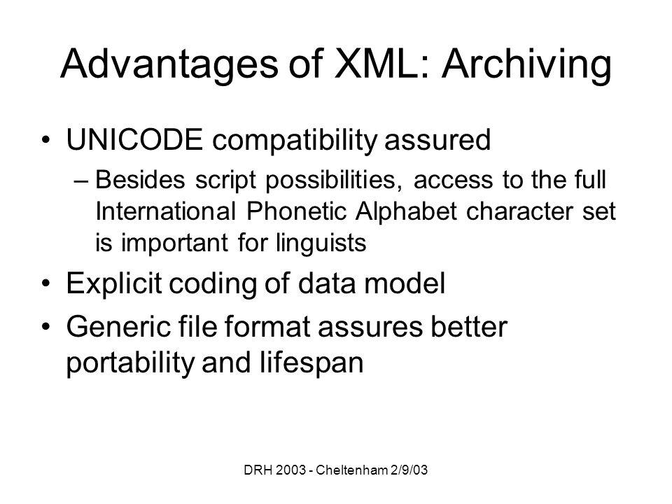 DRH 2003 - Cheltenham 2/9/03 Advantages of XML: Archiving UNICODE compatibility assured –Besides script possibilities, access to the full Internationa