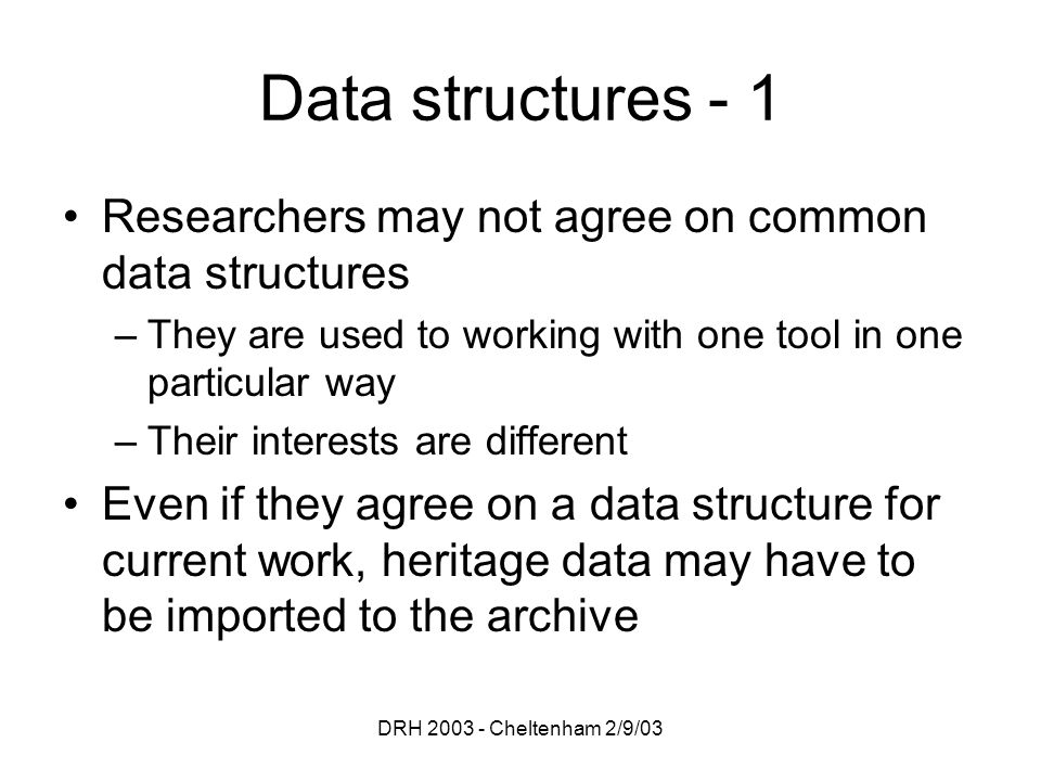 DRH 2003 - Cheltenham 2/9/03 Data structures - 1 Researchers may not agree on common data structures –They are used to working with one tool in one pa