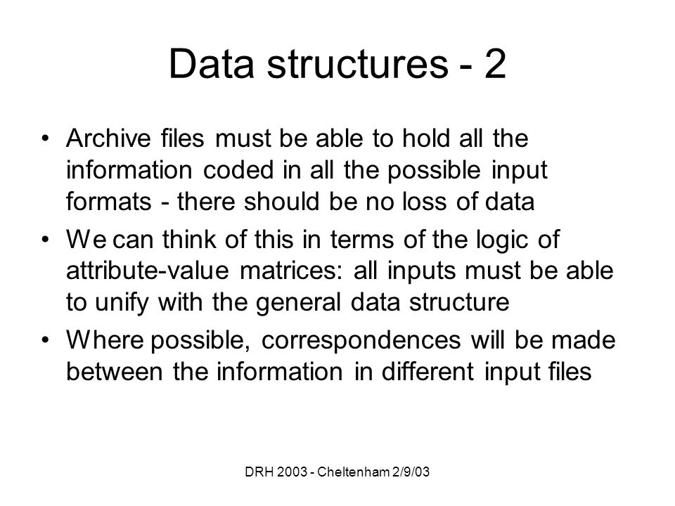 DRH 2003 - Cheltenham 2/9/03 Data structures - 2 Archive files must be able to hold all the information coded in all the possible input formats - ther