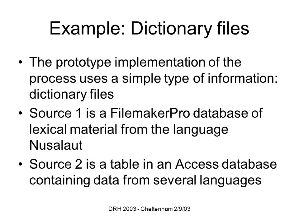 DRH 2003 - Cheltenham 2/9/03 Example: Dictionary files The prototype implementation of the process uses a simple type of information: dictionary files Source 1 is a FilemakerPro database of lexical material from the language Nusalaut Source 2 is a table in an Access database containing data from several languages