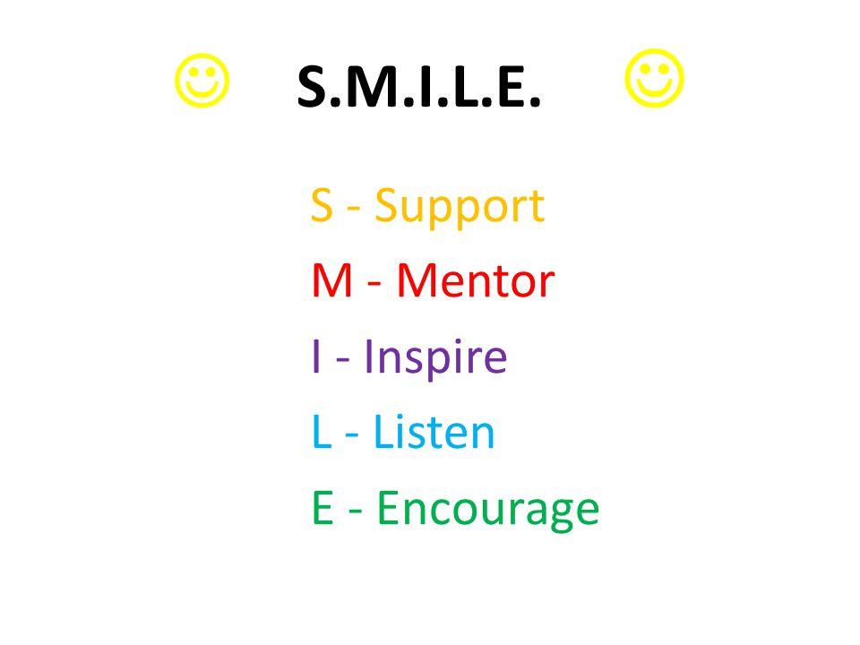  S.M.I.L.E. S - Support M - Mentor I - Inspire L - Listen E - Encourage