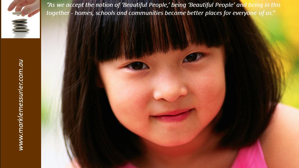 www.marklemessurier.com.au As we accept the notion of 'Beautiful People,' being 'Beautiful People' and being in this together - homes, schools and communities become better places for everyone of us.