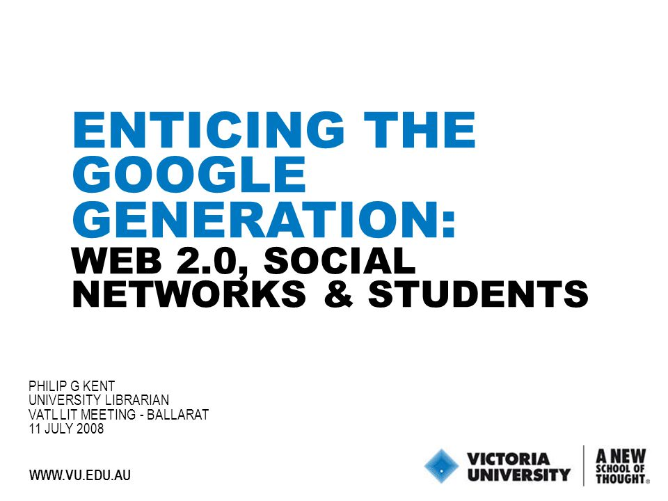 1 WWW.VU.EDU.AU ENTICING THE GOOGLE GENERATION: WEB 2.0, SOCIAL NETWORKS & STUDENTS PHILIP G KENT UNIVERSITY LIBRARIAN VATL LIT MEETING - BALLARAT 11 JULY 2008