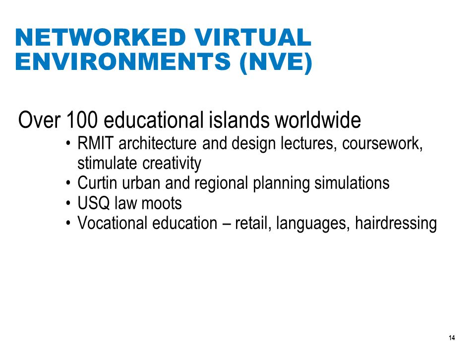 14 NETWORKED VIRTUAL ENVIRONMENTS (NVE) Over 100 educational islands worldwide RMIT architecture and design lectures, coursework, stimulate creativity Curtin urban and regional planning simulations USQ law moots Vocational education – retail, languages, hairdressing