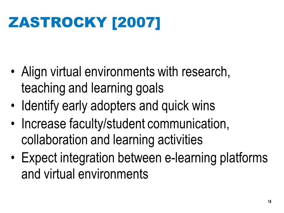 18 ZASTROCKY [2007] Align virtual environments with research, teaching and learning goals Identify early adopters and quick wins Increase faculty/student communication, collaboration and learning activities Expect integration between e-learning platforms and virtual environments