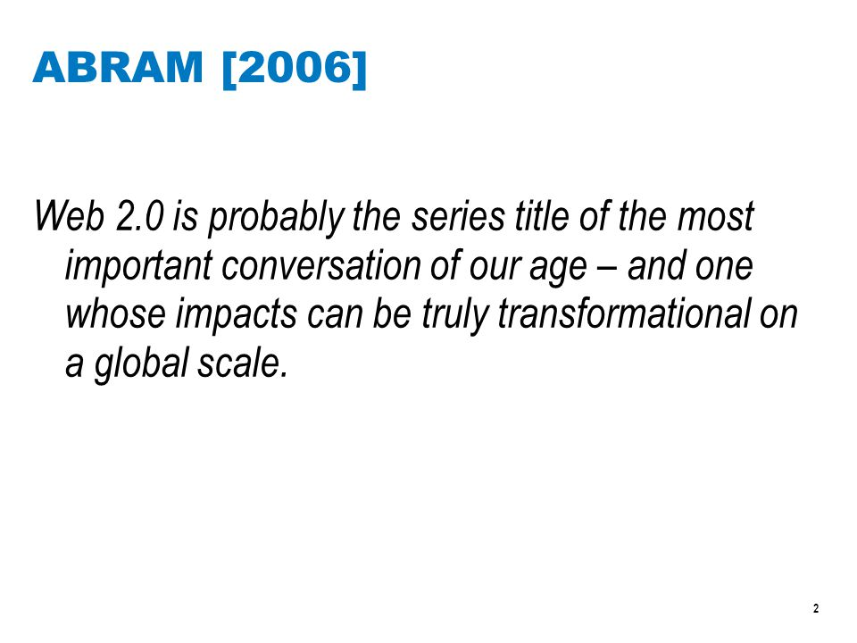 2 ABRAM [2006] Web 2.0 is probably the series title of the most important conversation of our age – and one whose impacts can be truly transformational on a global scale.