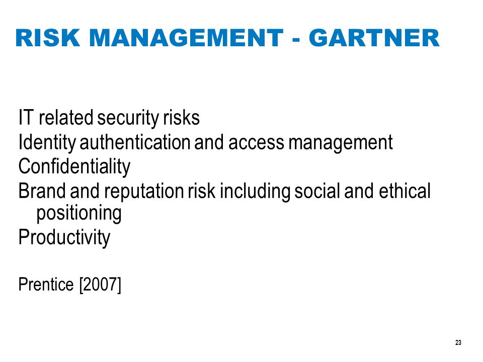 23 RISK MANAGEMENT - GARTNER IT related security risks Identity authentication and access management Confidentiality Brand and reputation risk including social and ethical positioning Productivity Prentice [2007]