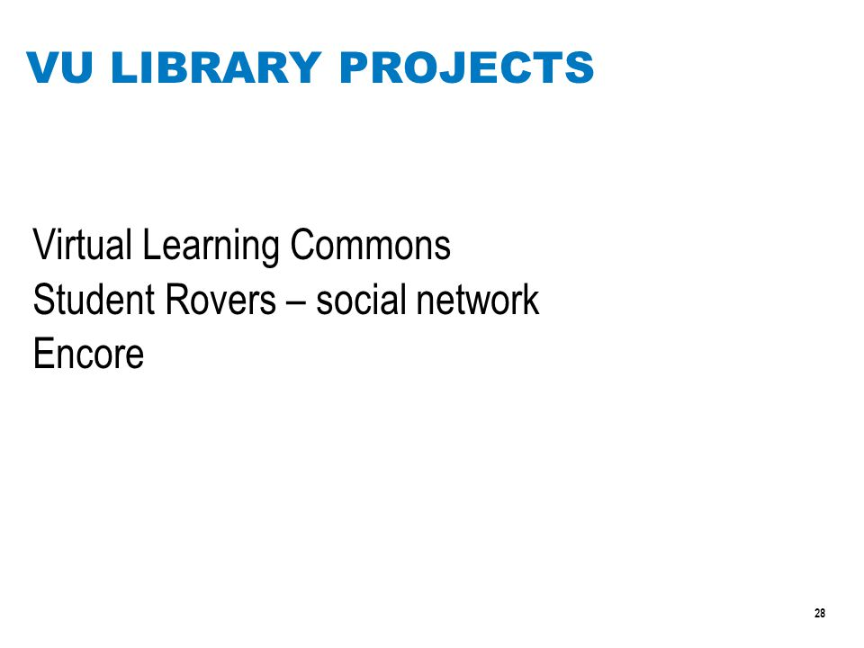 28 VU LIBRARY PROJECTS Virtual Learning Commons Student Rovers – social network Encore