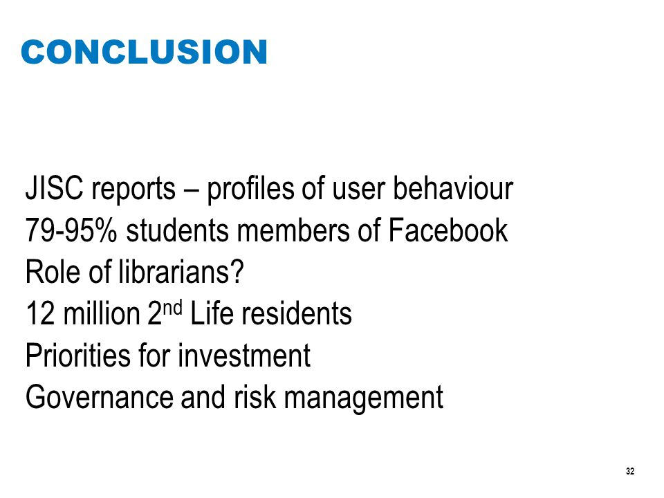 32 CONCLUSION JISC reports – profiles of user behaviour 79-95% students members of Facebook Role of librarians.