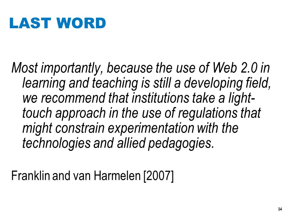 34 LAST WORD Most importantly, because the use of Web 2.0 in learning and teaching is still a developing field, we recommend that institutions take a light- touch approach in the use of regulations that might constrain experimentation with the technologies and allied pedagogies.