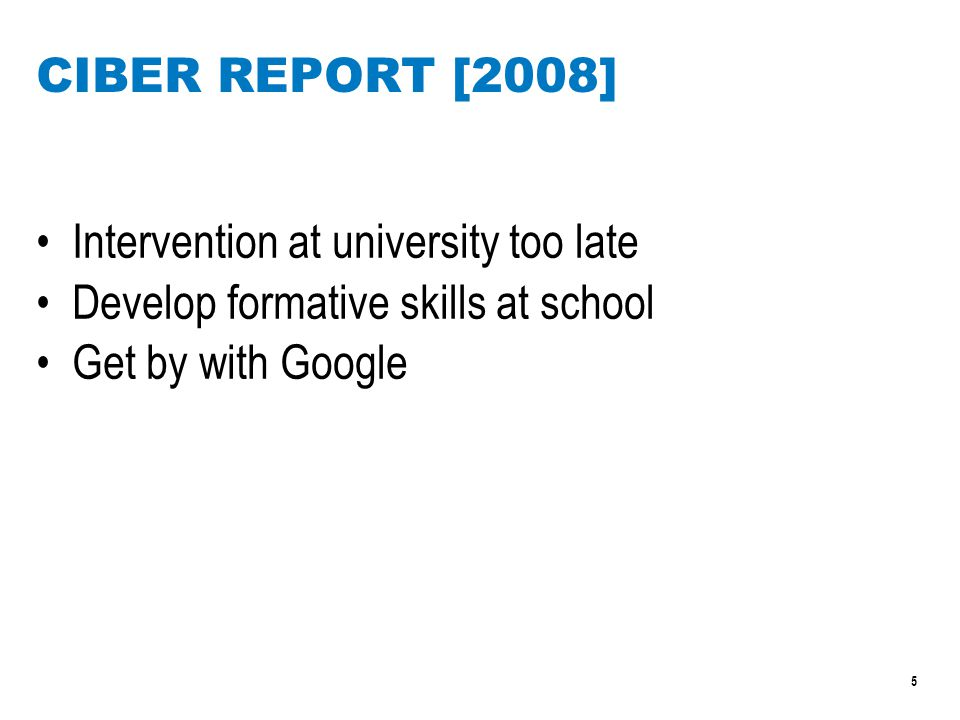 5 CIBER REPORT [2008] Intervention at university too late Develop formative skills at school Get by with Google