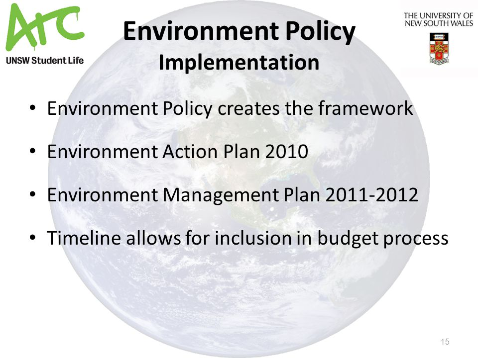 Environment Policy Implementation Environment Policy creates the framework Environment Action Plan 2010 Environment Management Plan 2011-2012 Timeline allows for inclusion in budget process 15