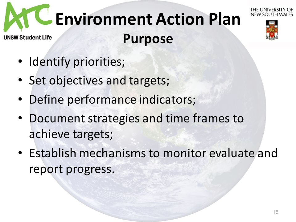 Environment Action Plan Purpose Identify priorities; Set objectives and targets; Define performance indicators; Document strategies and time frames to achieve targets; Establish mechanisms to monitor evaluate and report progress.