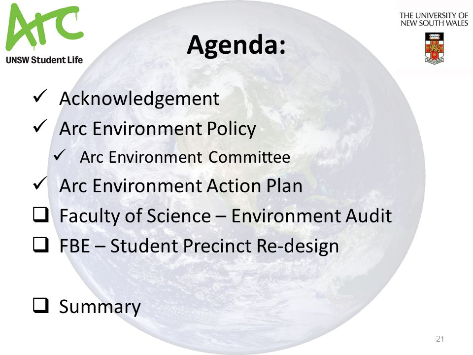 Agenda: Acknowledgement Arc Environment Policy Arc Environment Committee Arc Environment Action Plan  Faculty of Science – Environment Audit  FBE – Student Precinct Re-design  Summary 21