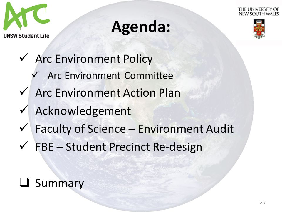 Agenda: Arc Environment Policy Arc Environment Committee Arc Environment Action Plan Acknowledgement Faculty of Science – Environment Audit FBE – Student Precinct Re-design  Summary 25