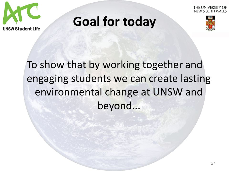 Goal for today To show that by working together and engaging students we can create lasting environmental change at UNSW and beyond...