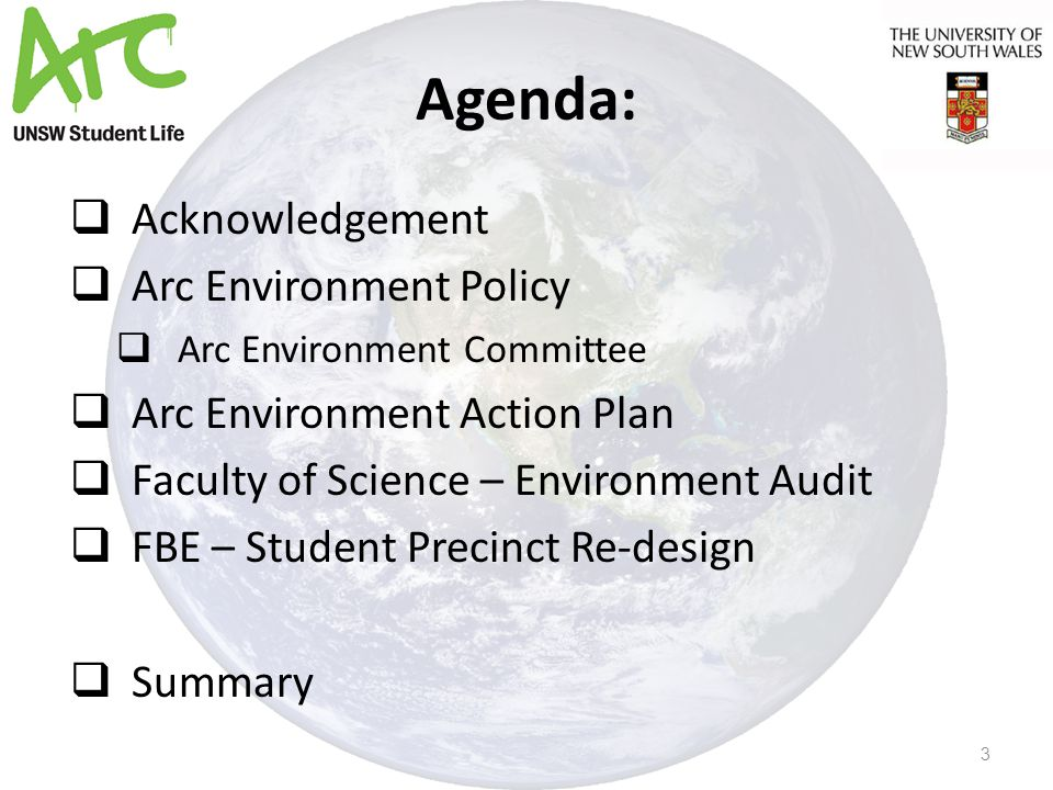 Agenda:  Acknowledgement  Arc Environment Policy  Arc Environment Committee  Arc Environment Action Plan  Faculty of Science – Environment Audit  FBE – Student Precinct Re-design  Summary 3