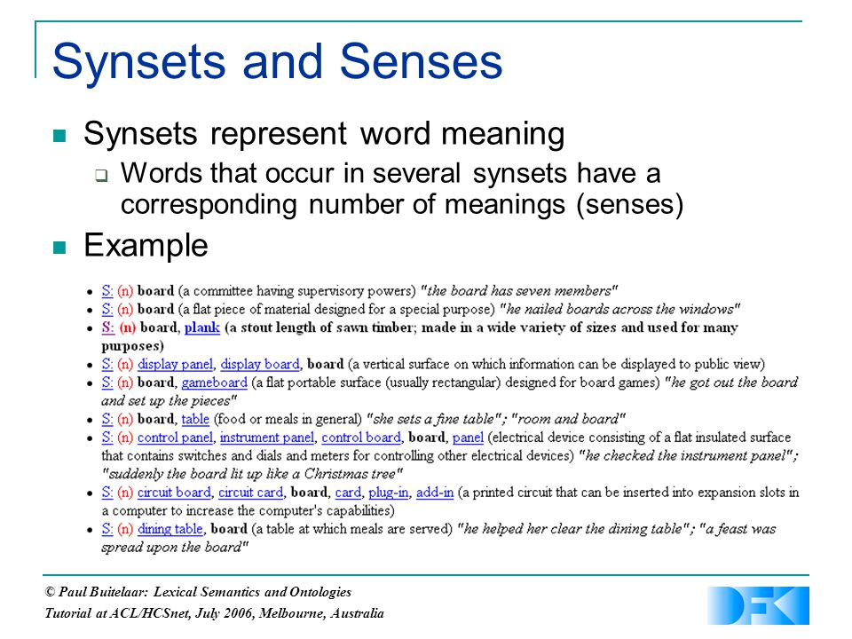 © Paul Buitelaar: Lexical Semantics and Ontologies Tutorial at ACL/HCSnet, July 2006, Melbourne, Australia Synsets and Senses Synsets represent word meaning  Words that occur in several synsets have a corresponding number of meanings (senses) Example