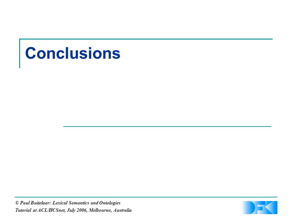© Paul Buitelaar: Lexical Semantics and Ontologies Tutorial at ACL/HCSnet, July 2006, Melbourne, Australia Conclusions