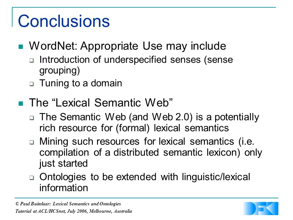 © Paul Buitelaar: Lexical Semantics and Ontologies Tutorial at ACL/HCSnet, July 2006, Melbourne, Australia Conclusions WordNet: Appropriate Use may include  Introduction of underspecified senses (sense grouping)  Tuning to a domain The Lexical Semantic Web  The Semantic Web (and Web 2.0) is a potentially rich resource for (formal) lexical semantics  Mining such resources for lexical semantics (i.e.