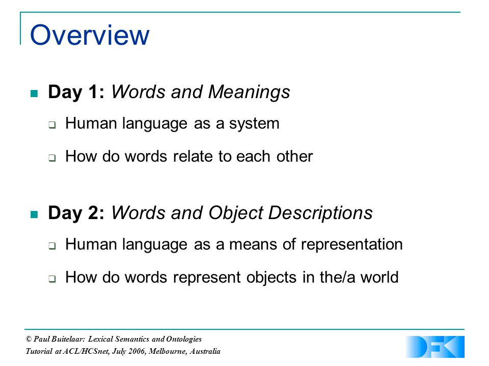 © Paul Buitelaar: Lexical Semantics and Ontologies Tutorial at ACL/HCSnet, July 2006, Melbourne, Australia Overview Day 1: Words and Meanings  Human language as a system  How do words relate to each other Day 2: Words and Object Descriptions  Human language as a means of representation  How do words represent objects in the/a world