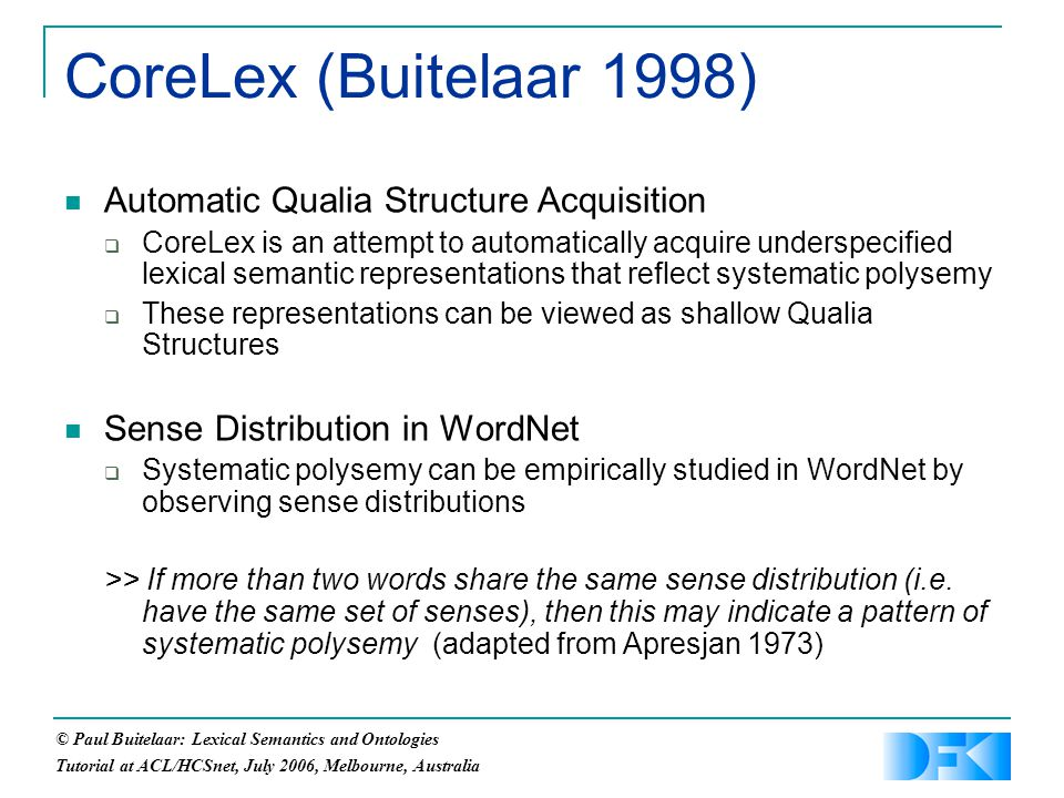 © Paul Buitelaar: Lexical Semantics and Ontologies Tutorial at ACL/HCSnet, July 2006, Melbourne, Australia Automatic Qualia Structure Acquisition  CoreLex is an attempt to automatically acquire underspecified lexical semantic representations that reflect systematic polysemy  These representations can be viewed as shallow Qualia Structures Sense Distribution in WordNet  Systematic polysemy can be empirically studied in WordNet by observing sense distributions >> If more than two words share the same sense distribution (i.e.