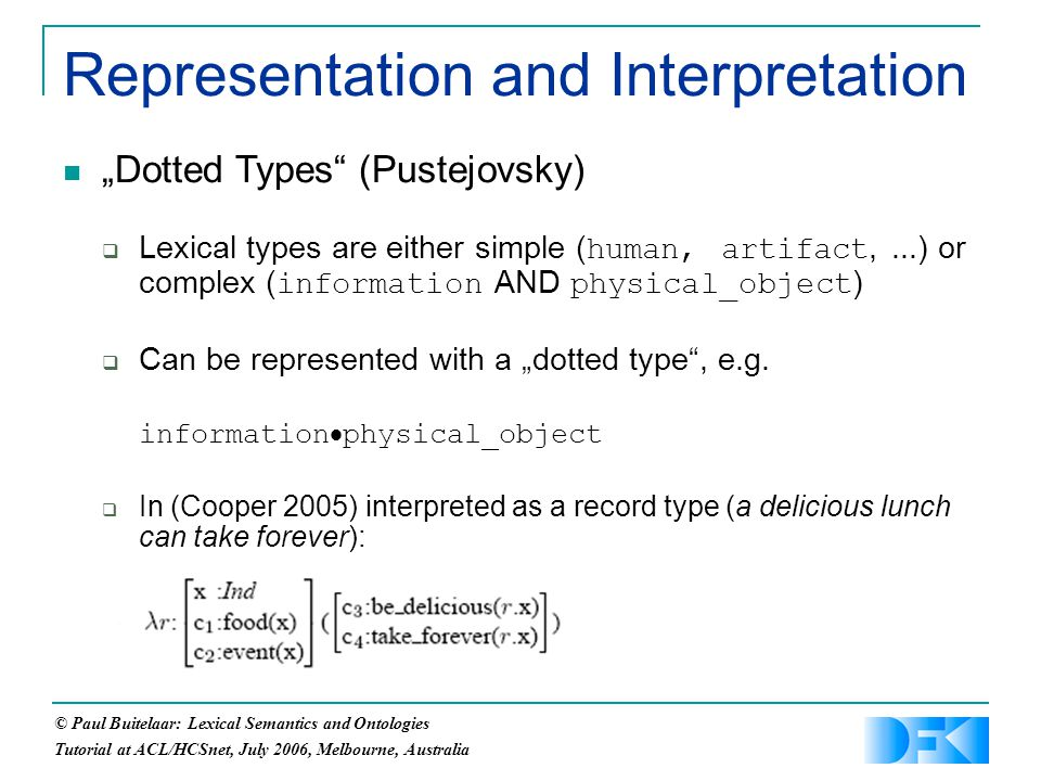 "© Paul Buitelaar: Lexical Semantics and Ontologies Tutorial at ACL/HCSnet, July 2006, Melbourne, Australia Representation and Interpretation ""Dotted Types (Pustejovsky)  Lexical types are either simple ( human, artifact,...) or complex ( information AND physical_object )  Can be represented with a ""dotted type , e.g."