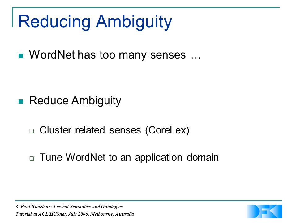 © Paul Buitelaar: Lexical Semantics and Ontologies Tutorial at ACL/HCSnet, July 2006, Melbourne, Australia Reducing Ambiguity WordNet has too many senses … Reduce Ambiguity  Cluster related senses (CoreLex)  Tune WordNet to an application domain