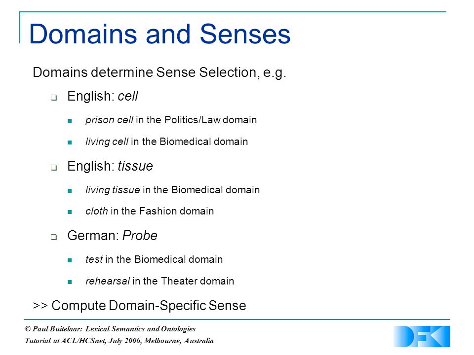 © Paul Buitelaar: Lexical Semantics and Ontologies Tutorial at ACL/HCSnet, July 2006, Melbourne, Australia Domains and Senses Domains determine Sense Selection, e.g.