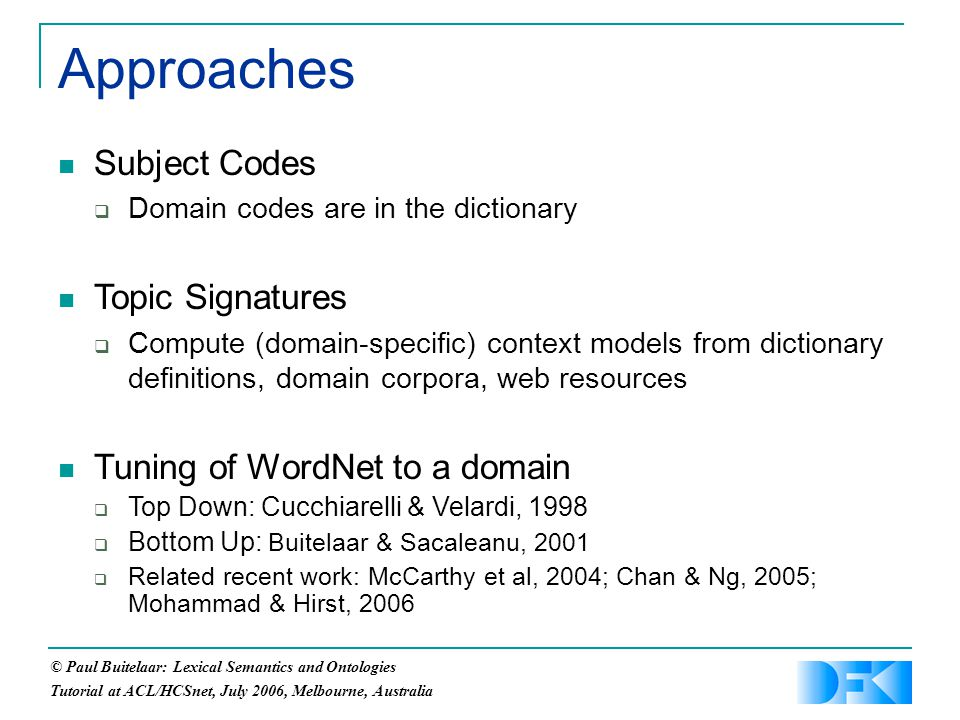 © Paul Buitelaar: Lexical Semantics and Ontologies Tutorial at ACL/HCSnet, July 2006, Melbourne, Australia Approaches Subject Codes  Domain codes are in the dictionary Topic Signatures  Compute (domain-specific) context models from dictionary definitions, domain corpora, web resources Tuning of WordNet to a domain  Top Down: Cucchiarelli & Velardi, 1998  Bottom Up: Buitelaar & Sacaleanu, 2001  Related recent work: McCarthy et al, 2004; Chan & Ng, 2005; Mohammad & Hirst, 2006