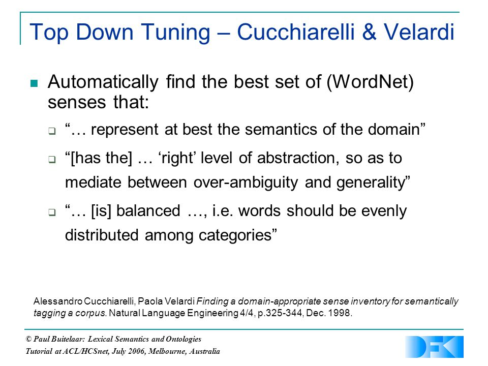 © Paul Buitelaar: Lexical Semantics and Ontologies Tutorial at ACL/HCSnet, July 2006, Melbourne, Australia Top Down Tuning – Cucchiarelli & Velardi Automatically find the best set of (WordNet) senses that:  … represent at best the semantics of the domain  [has the] … 'right' level of abstraction, so as to mediate between over-ambiguity and generality  … [is] balanced …, i.e.