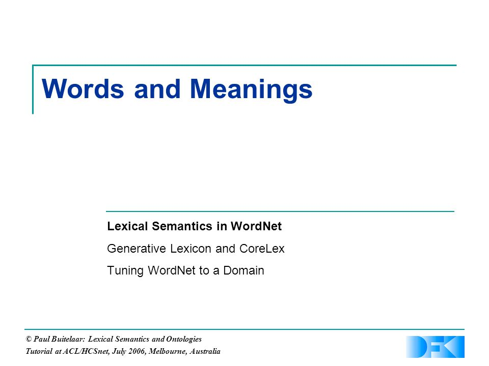 © Paul Buitelaar: Lexical Semantics and Ontologies Tutorial at ACL/HCSnet, July 2006, Melbourne, Australia Words and Meanings Lexical Semantics in WordNet Generative Lexicon and CoreLex Tuning WordNet to a Domain