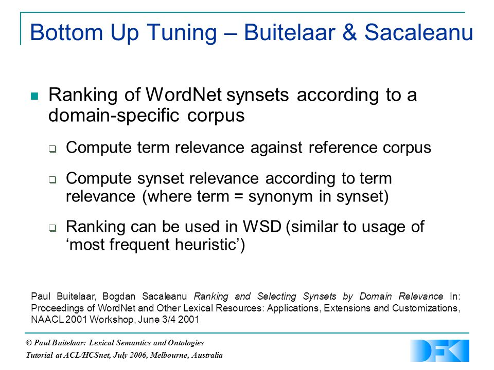 © Paul Buitelaar: Lexical Semantics and Ontologies Tutorial at ACL/HCSnet, July 2006, Melbourne, Australia Bottom Up Tuning – Buitelaar & Sacaleanu Ranking of WordNet synsets according to a domain-specific corpus  Compute term relevance against reference corpus  Compute synset relevance according to term relevance (where term = synonym in synset)  Ranking can be used in WSD (similar to usage of 'most frequent heuristic') Paul Buitelaar, Bogdan Sacaleanu Ranking and Selecting Synsets by Domain Relevance In: Proceedings of WordNet and Other Lexical Resources: Applications, Extensions and Customizations, NAACL 2001 Workshop, June 3/4 2001