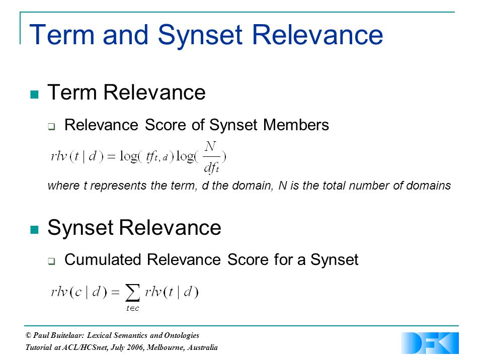 © Paul Buitelaar: Lexical Semantics and Ontologies Tutorial at ACL/HCSnet, July 2006, Melbourne, Australia Term and Synset Relevance Term Relevance  Relevance Score of Synset Members where t represents the term, d the domain, N is the total number of domains Synset Relevance  Cumulated Relevance Score for a Synset