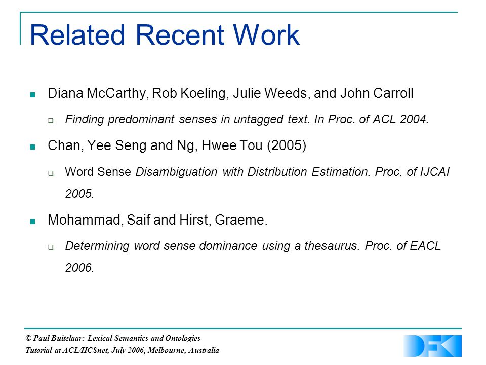 © Paul Buitelaar: Lexical Semantics and Ontologies Tutorial at ACL/HCSnet, July 2006, Melbourne, Australia Related Recent Work Diana McCarthy, Rob Koeling, Julie Weeds, and John Carroll  Finding predominant senses in untagged text.