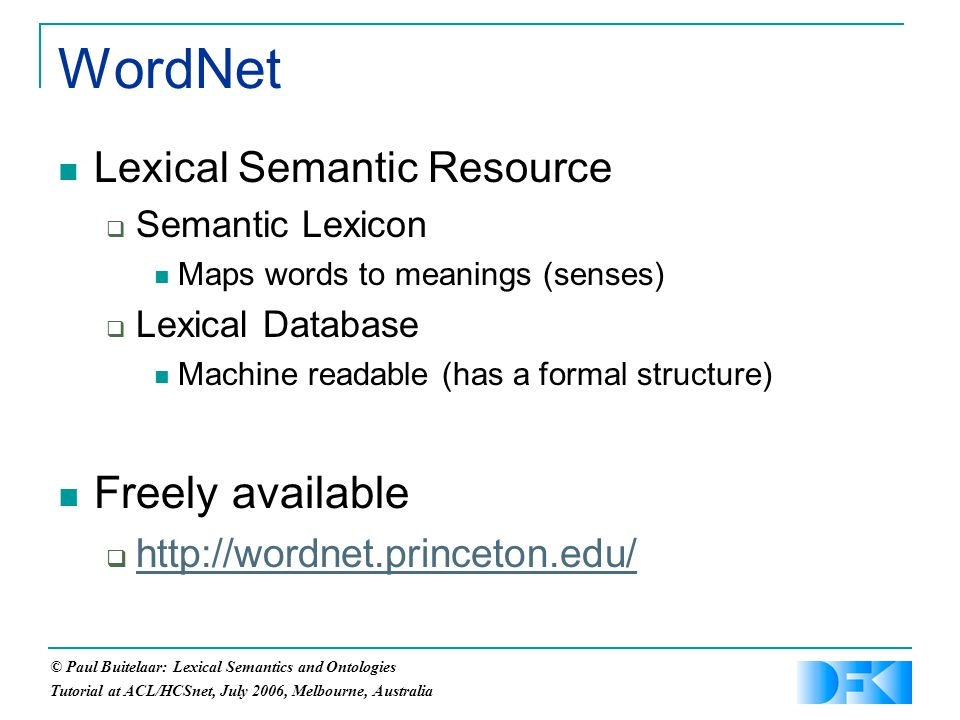 © Paul Buitelaar: Lexical Semantics and Ontologies Tutorial at ACL/HCSnet, July 2006, Melbourne, Australia Lexical Semantic Resource  Semantic Lexicon Maps words to meanings (senses)  Lexical Database Machine readable (has a formal structure) Freely available  http://wordnet.princeton.edu/ http://wordnet.princeton.edu/ WordNet