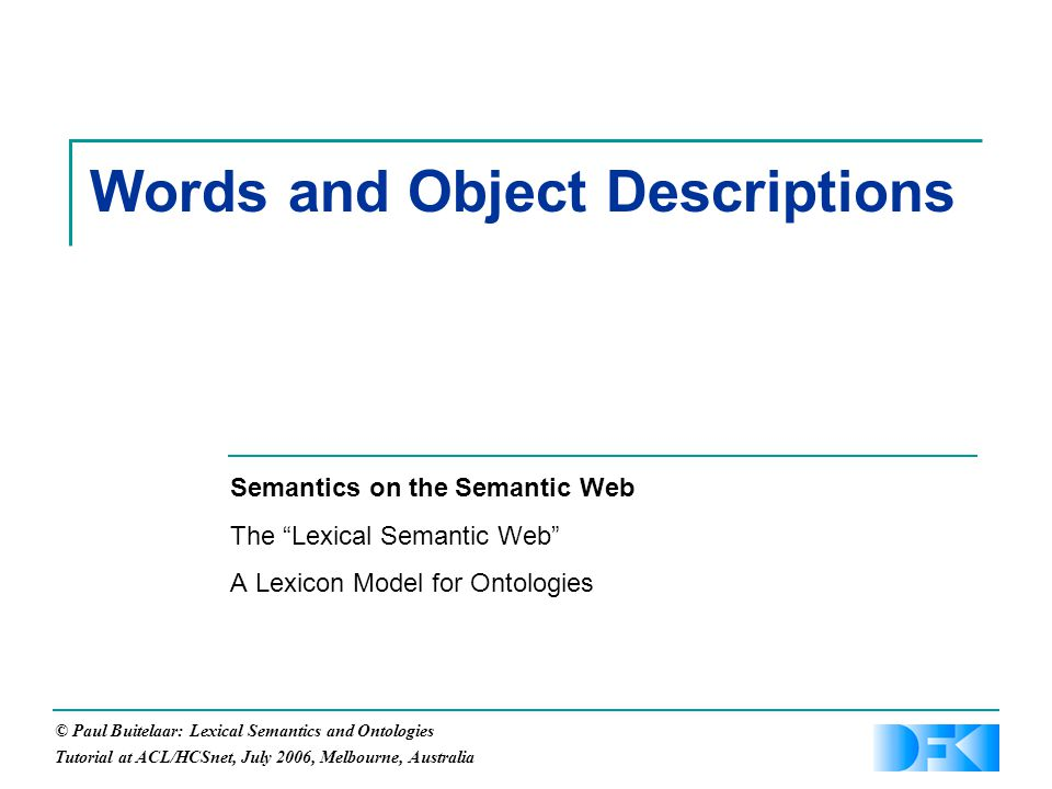 © Paul Buitelaar: Lexical Semantics and Ontologies Tutorial at ACL/HCSnet, July 2006, Melbourne, Australia Words and Object Descriptions Semantics on the Semantic Web The Lexical Semantic Web A Lexicon Model for Ontologies